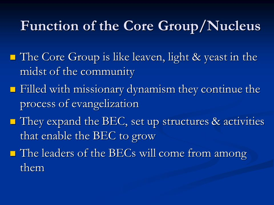 Function of the Core Group/Nucleus The Core Group is like leaven, light & yeast in the midst of the community The Core Group is like leaven, light & yeast in the midst of the community Filled with missionary dynamism they continue the process of evangelization Filled with missionary dynamism they continue the process of evangelization They expand the BEC, set up structures & activities that enable the BEC to grow They expand the BEC, set up structures & activities that enable the BEC to grow The leaders of the BECs will come from among them The leaders of the BECs will come from among them