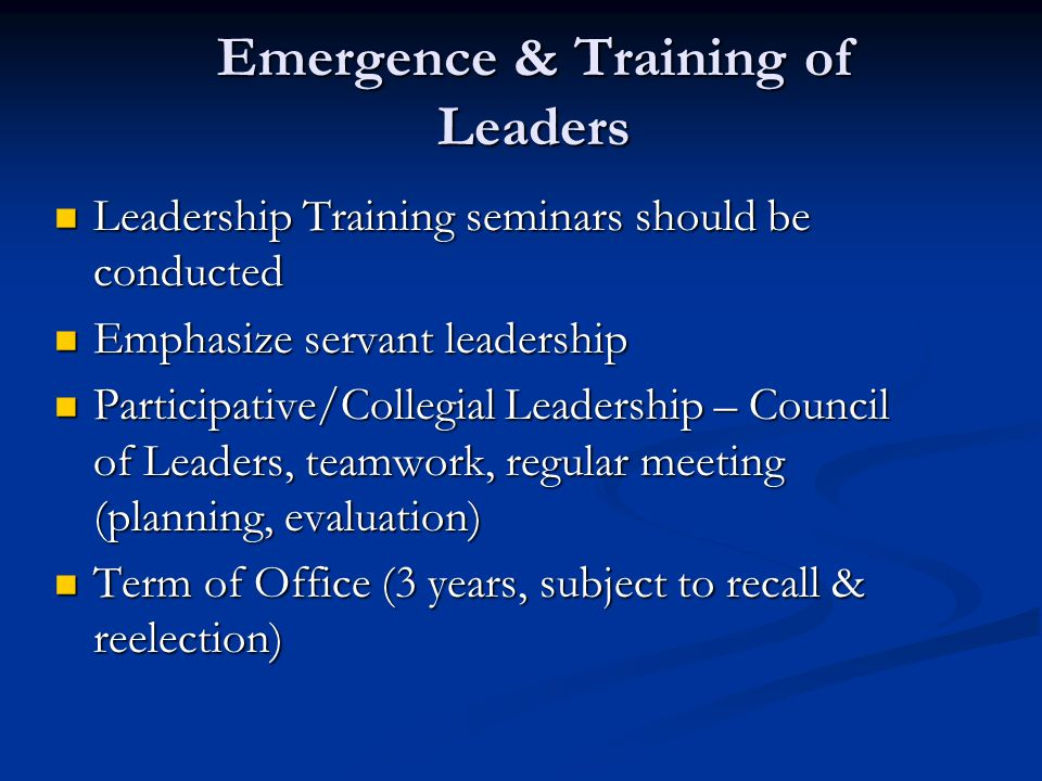 Emergence & Training of Leaders Leadership Training seminars should be conducted Leadership Training seminars should be conducted Emphasize servant leadership Emphasize servant leadership Participative/Collegial Leadership – Council of Leaders, teamwork, regular meeting (planning, evaluation) Participative/Collegial Leadership – Council of Leaders, teamwork, regular meeting (planning, evaluation) Term of Office (3 years, subject to recall & reelection) Term of Office (3 years, subject to recall & reelection)