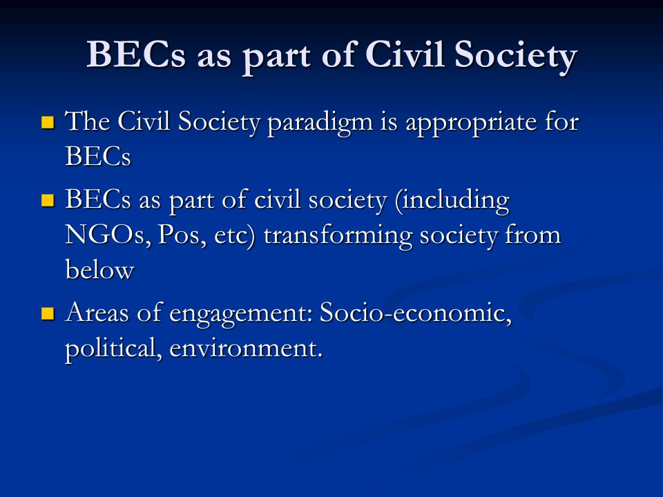 BECs as part of Civil Society The Civil Society paradigm is appropriate for BECs The Civil Society paradigm is appropriate for BECs BECs as part of civil society (including NGOs, Pos, etc) transforming society from below BECs as part of civil society (including NGOs, Pos, etc) transforming society from below Areas of engagement: Socio-economic, political, environment.
