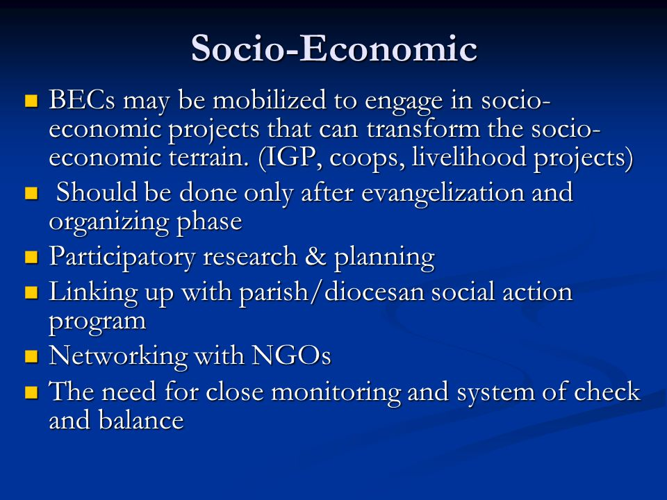 Socio-Economic BECs may be mobilized to engage in socio- economic projects that can transform the socio- economic terrain. (IGP, coops, livelihood pro