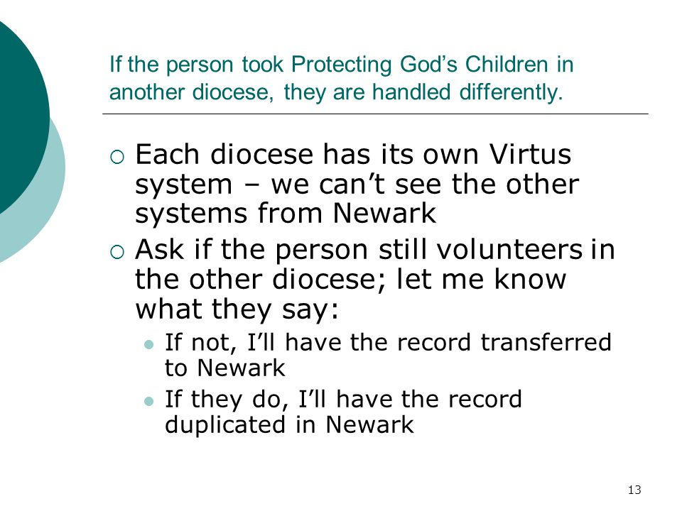 13 If the person took Protecting God's Children in another diocese, they are handled differently.  Each diocese has its own Virtus system – we can't