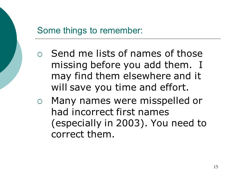 15 Some things to remember:  Send me lists of names of those missing before you add them. I may find them elsewhere and it will save you time and eff