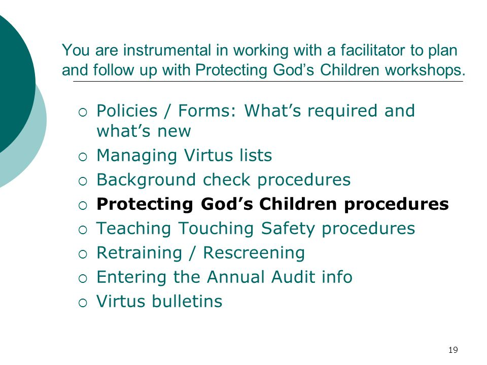 19 You are instrumental in working with a facilitator to plan and follow up with Protecting God's Children workshops.  Policies / Forms: What's requi