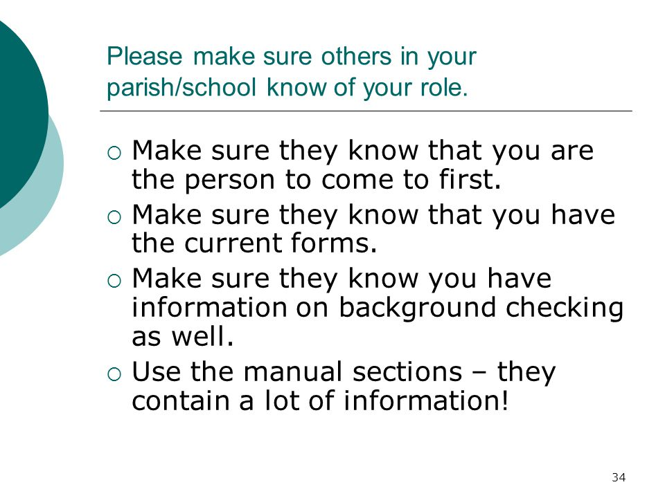 34 Please make sure others in your parish/school know of your role.  Make sure they know that you are the person to come to first.  Make sure they k