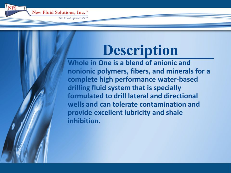 Advantages  The stability, speed and performance of an oil-based fluid system  Overall well bore integrity by minimizing shale problems and hole enlargement  Penetrates and seals micro fractures  Minimizes mud losses  Resistance to chemical contamination  Provides lubricity and reduces metal to metal contact  Excellent Hole Cleaning  Can be re-used but there are no disposal problems (passed microtox EC 50 Bioassay) LC 50  Reduce health, safety and environmental harm to rig personnel  Lower costs due to clean up, disposal and transportation of oil based cuttings