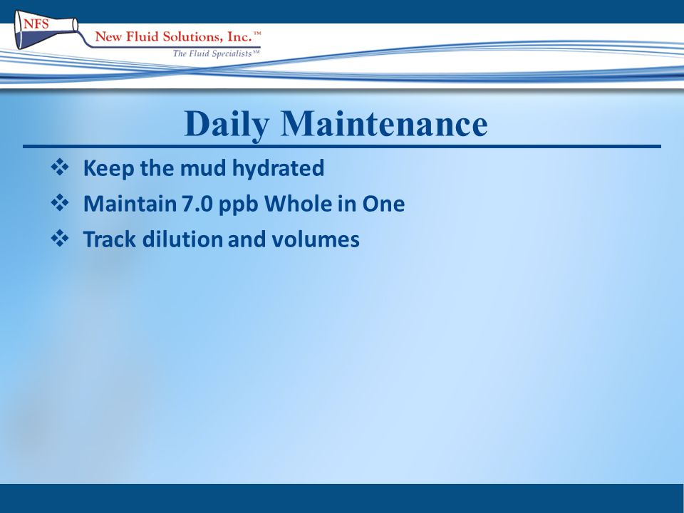 Daily Maintenance  Keep the mud hydrated  Maintain 7.0 ppb Whole in One  Track dilution and volumes
