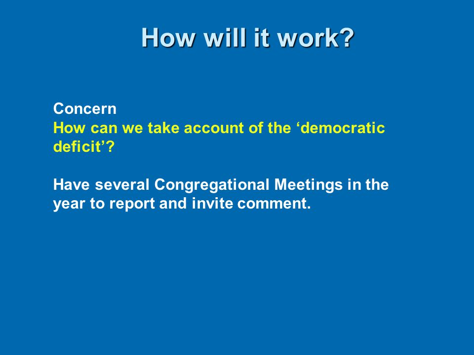 How will it work? Concern How can we take account of the 'democratic deficit'? Have several Congregational Meetings in the year to report and invite c