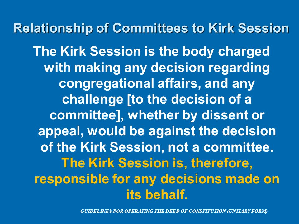 Relationship of Committees to Kirk Session The Kirk Session is the body charged with making any decision regarding congregational affairs, and any challenge [to the decision of a committee], whether by dissent or appeal, would be against the decision of the Kirk Session, not a committee.