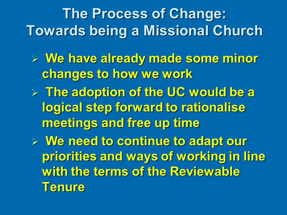 The Process of Change: Towards being a Missional Church  We have already made some minor changes to how we work  The adoption of the UC would be a l