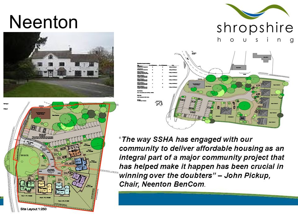 Neenton The way SSHA has engaged with our community to deliver affordable housing as an integral part of a major community project that has helped make it happen has been crucial in winning over the doubters – John Pickup, Chair, Neenton BenCom.