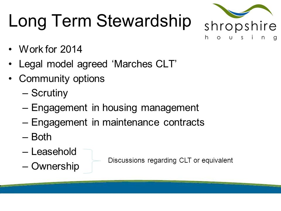 Long Term Stewardship Work for 2014 Legal model agreed 'Marches CLT' Community options –Scrutiny –Engagement in housing management –Engagement in maintenance contracts –Both –Leasehold –Ownership Discussions regarding CLT or equivalent