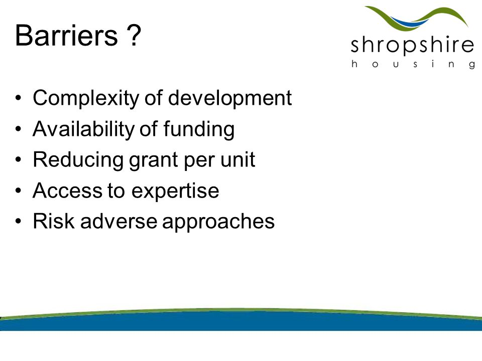 Barriers ? Complexity of development Availability of funding Reducing grant per unit Access to expertise Risk adverse approaches