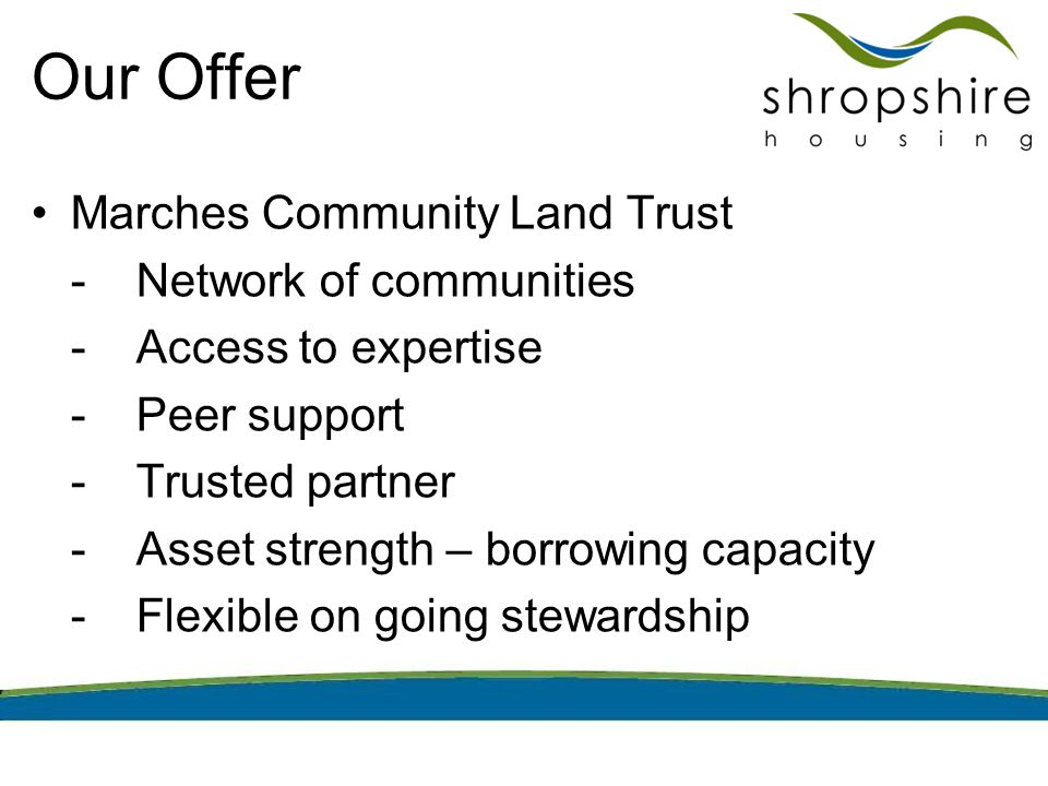 Our Offer Marches Community Land Trust -Network of communities -Access to expertise -Peer support -Trusted partner -Asset strength – borrowing capacit