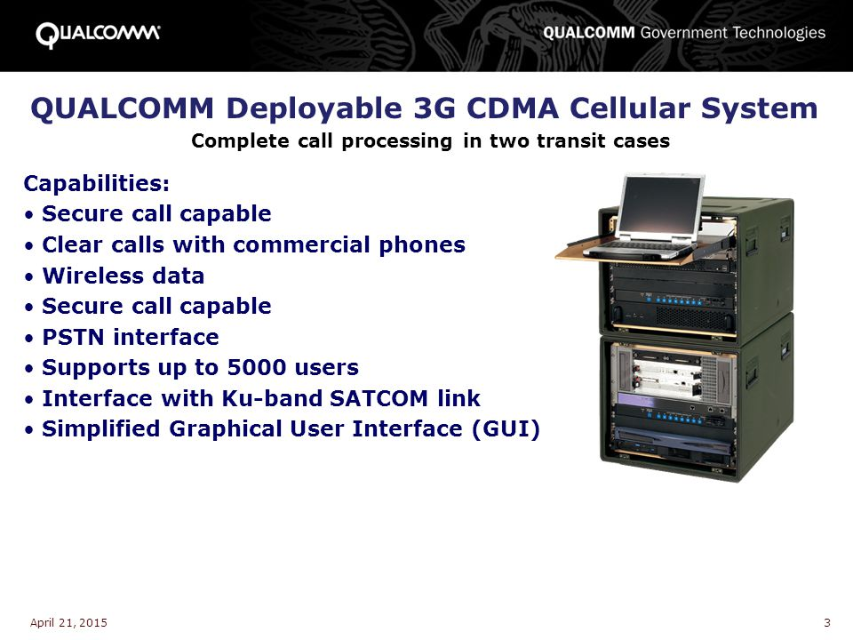 April 21, 20153 QUALCOMM Deployable 3G CDMA Cellular System Complete call processing in two transit cases Capabilities: Secure call capable Clear call