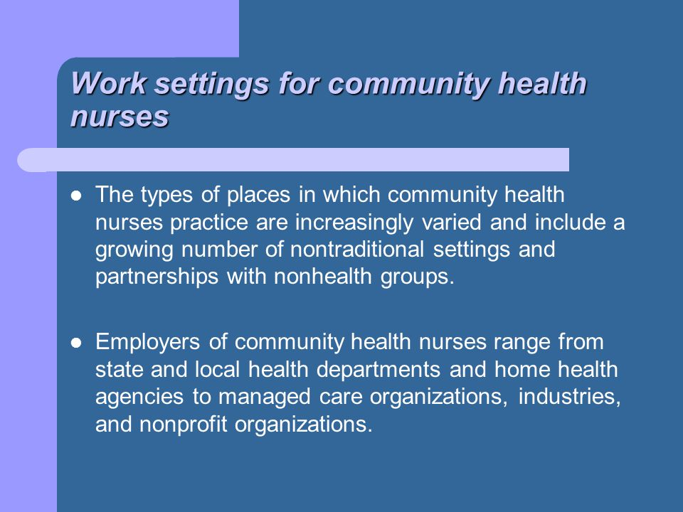 Work settings for community health nurses The types of places in which community health nurses practice are increasingly varied and include a growing number of nontraditional settings and partnerships with nonhealth groups.