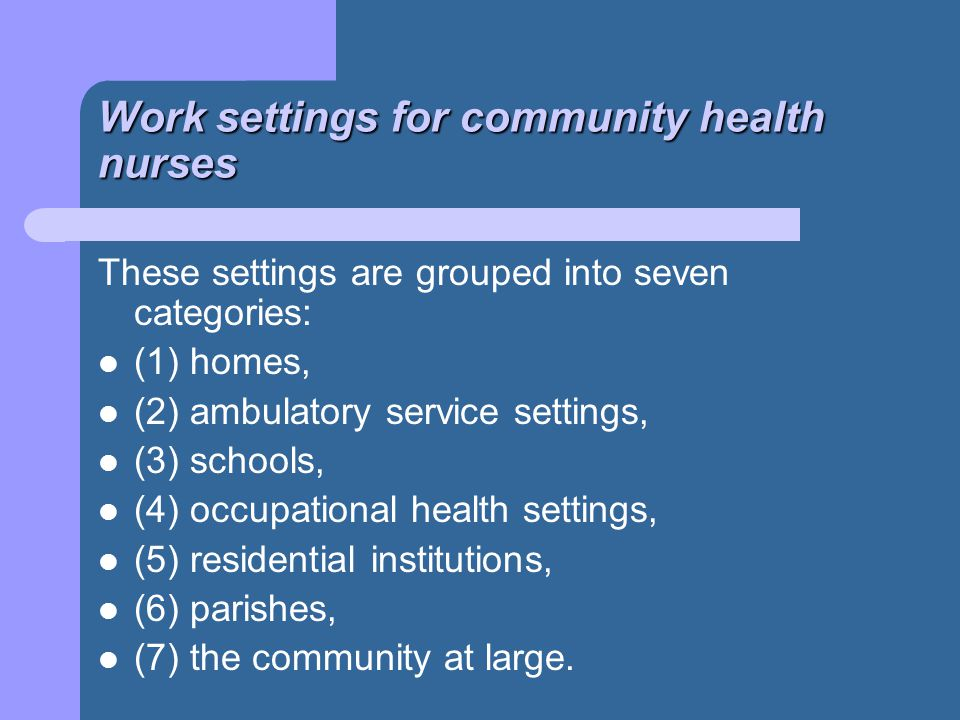 Work settings for community health nurses These settings are grouped into seven categories: (1) homes, (2) ambulatory service settings, (3) schools, (4) occupational health settings, (5) residential institutions, (6) parishes, (7) the community at large.