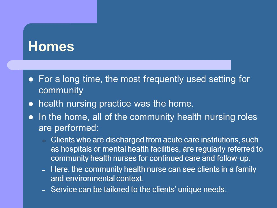 Homes For a long time, the most frequently used setting for community health nursing practice was the home.
