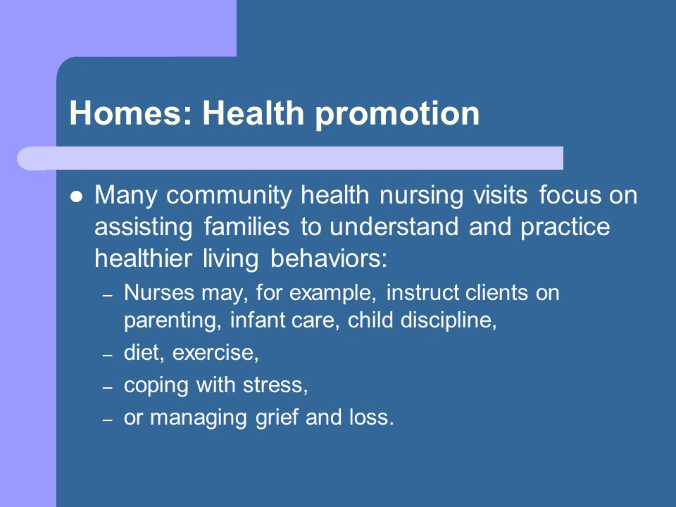 Homes: Health promotion Many community health nursing visits focus on assisting families to understand and practice healthier living behaviors: – Nurses may, for example, instruct clients on parenting, infant care, child discipline, – diet, exercise, – coping with stress, – or managing grief and loss.