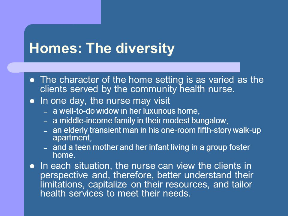 Homes: The diversity The character of the home setting is as varied as the clients served by the community health nurse.