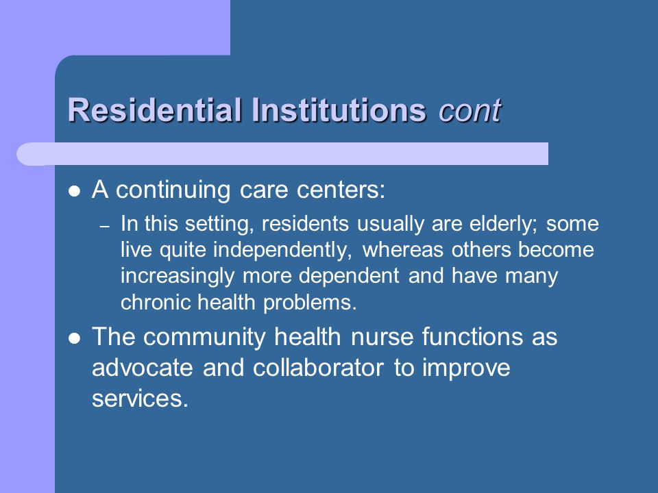 Residential Institutions cont A continuing care centers: – In this setting, residents usually are elderly; some live quite independently, whereas others become increasingly more dependent and have many chronic health problems.