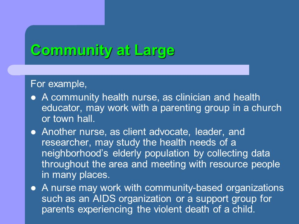 Community at Large For example, A community health nurse, as clinician and health educator, may work with a parenting group in a church or town hall.