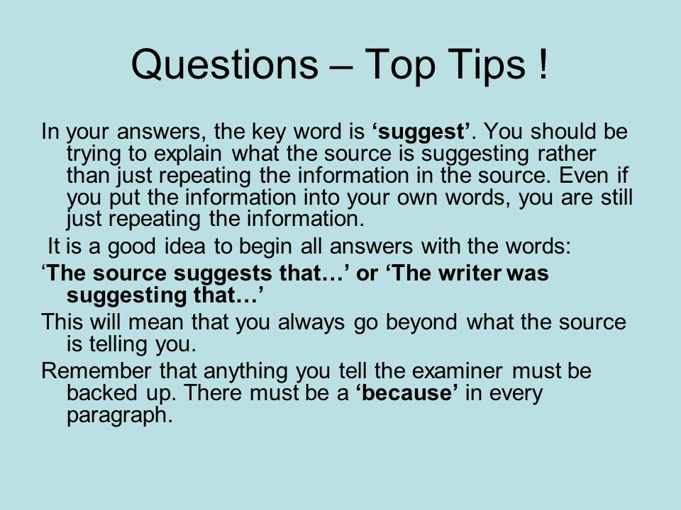 Questions – Top Tips ! In your answers, the key word is 'suggest'. You should be trying to explain what the source is suggesting rather than just repe