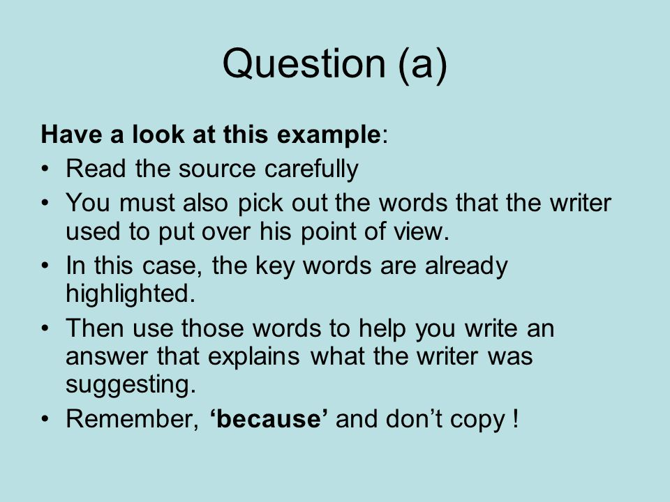 Question (a) Have a look at this example: Read the source carefully You must also pick out the words that the writer used to put over his point of view.