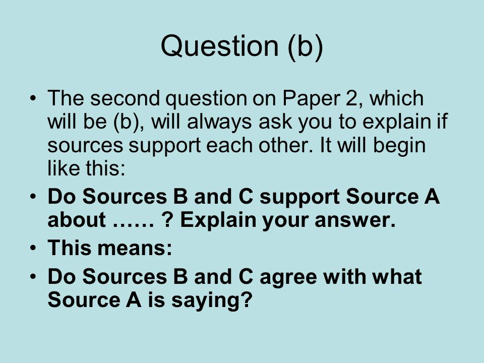 Question (b) The second question on Paper 2, which will be (b), will always ask you to explain if sources support each other.