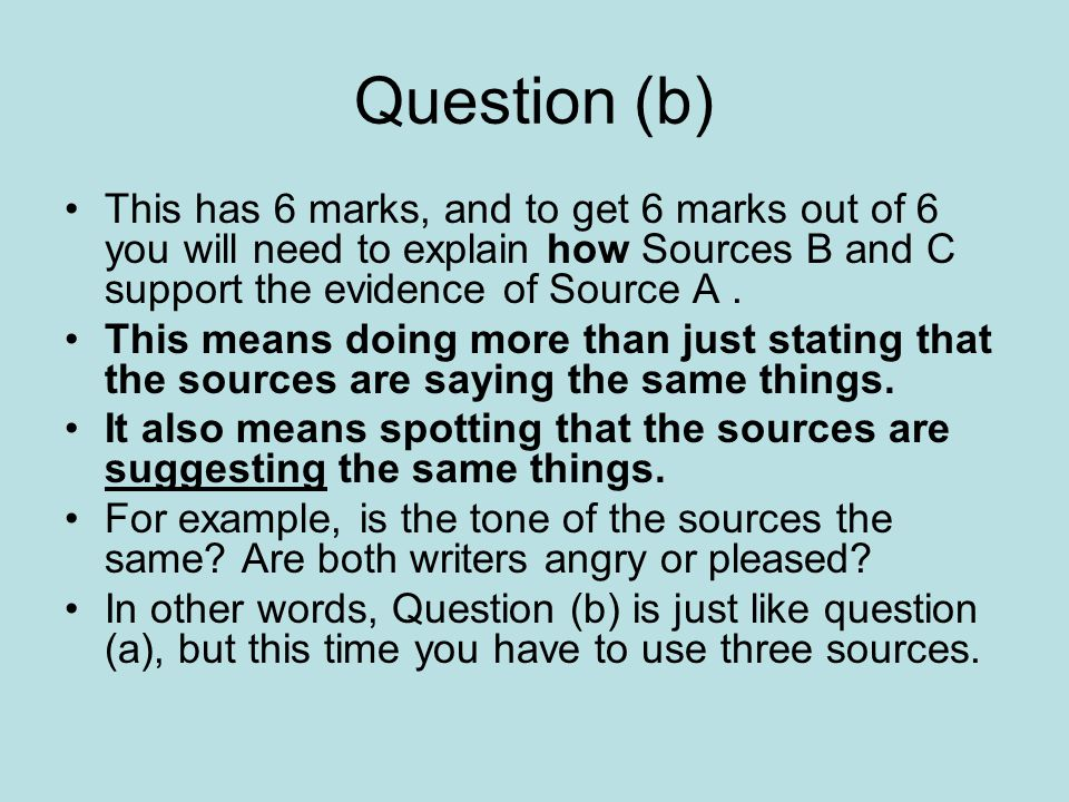 Question (b) This has 6 marks, and to get 6 marks out of 6 you will need to explain how Sources B and C support the evidence of Source A. This means d