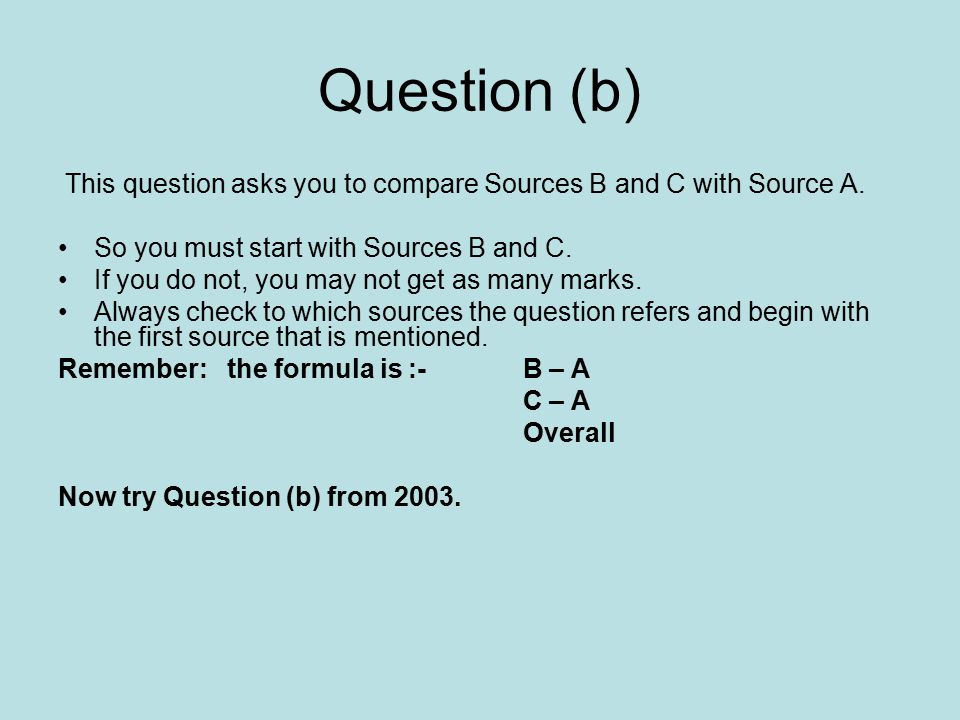 Question (b) This question asks you to compare Sources B and C with Source A. So you must start with Sources B and C. If you do not, you may not get a