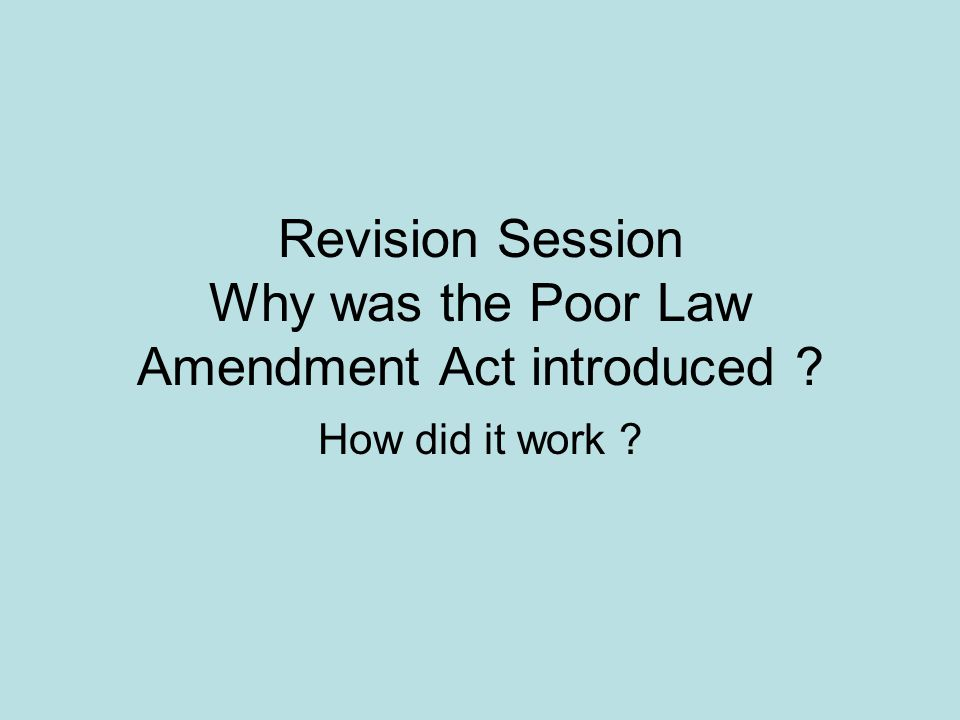Revision Session Why was the Poor Law Amendment Act introduced How did it work