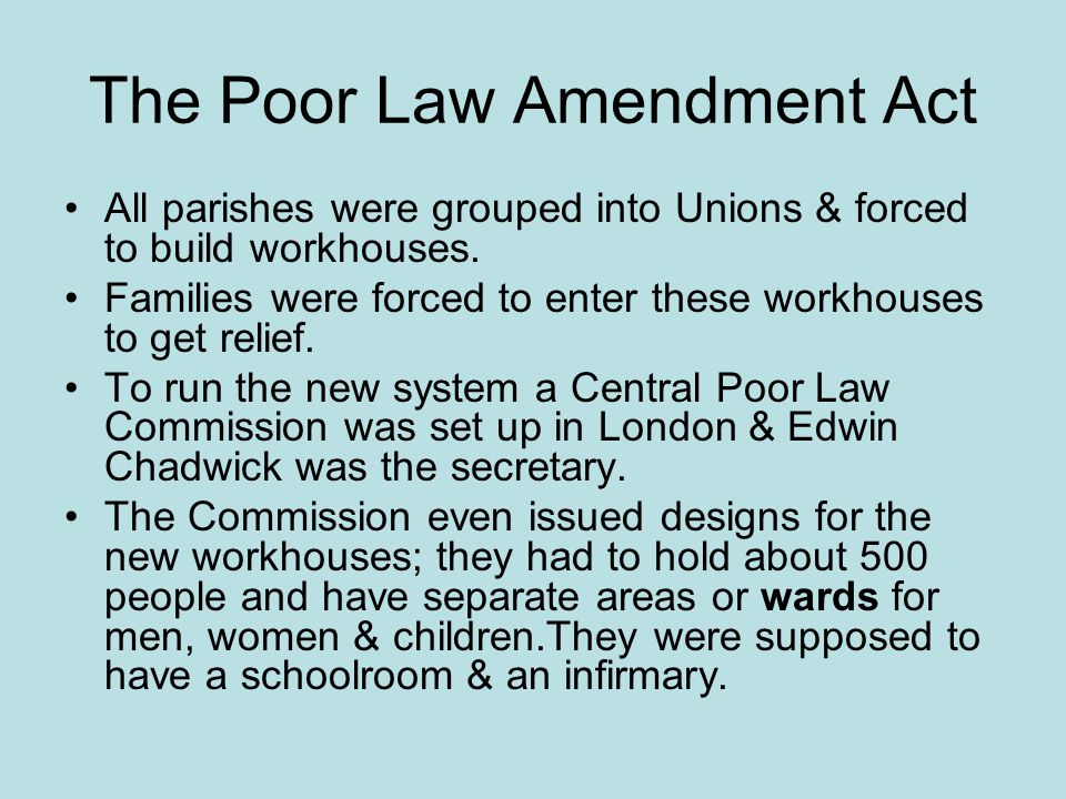 The Poor Law Amendment Act All parishes were grouped into Unions & forced to build workhouses.