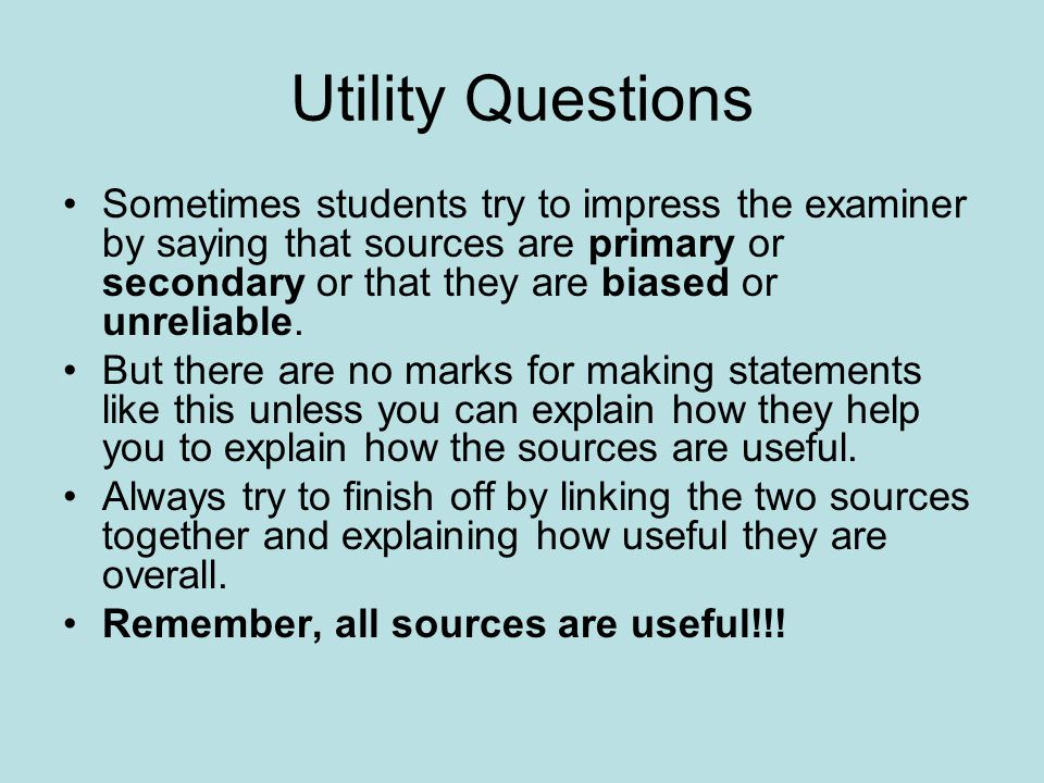 Utility Questions Sometimes students try to impress the examiner by saying that sources are primary or secondary or that they are biased or unreliable.