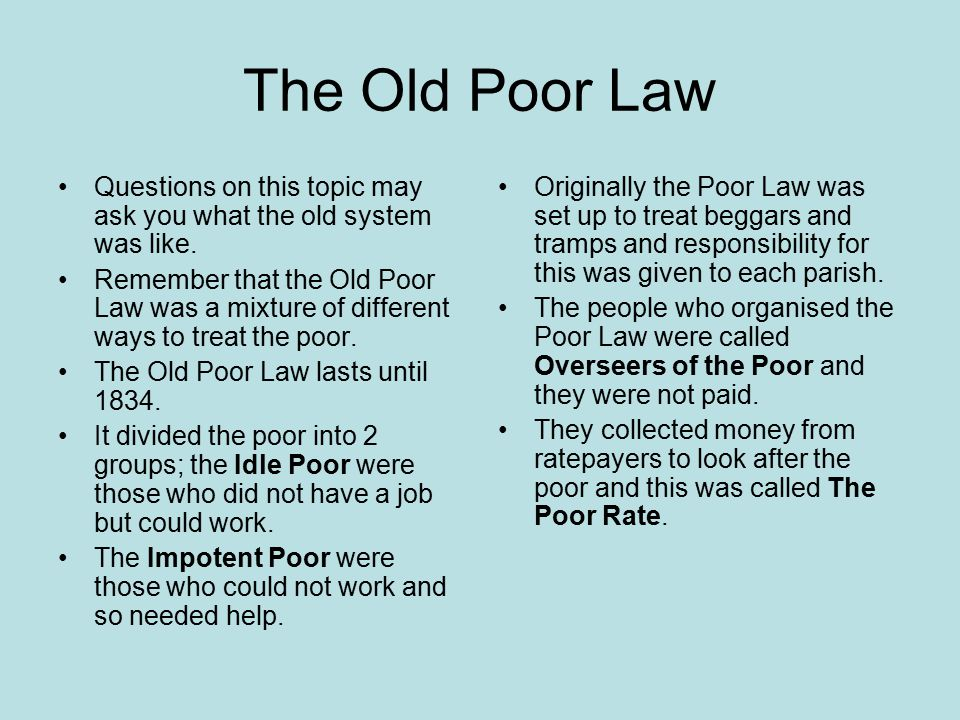 The Old Poor Law Questions on this topic may ask you what the old system was like. Remember that the Old Poor Law was a mixture of different ways to t