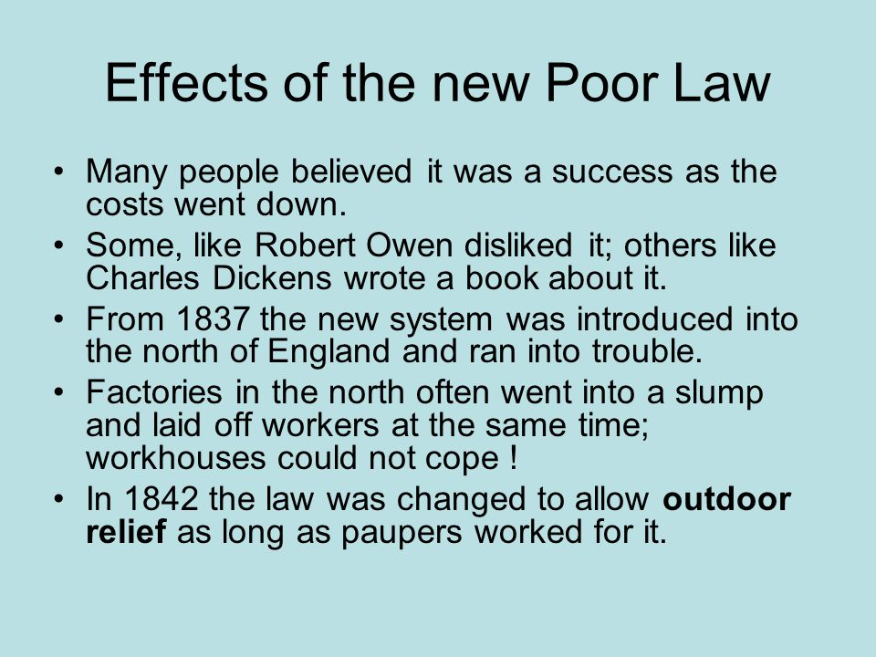 Effects of the new Poor Law Many people believed it was a success as the costs went down. Some, like Robert Owen disliked it; others like Charles Dick