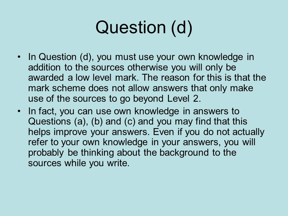 Question (d) In Question (d), you must use your own knowledge in addition to the sources otherwise you will only be awarded a low level mark. The reas