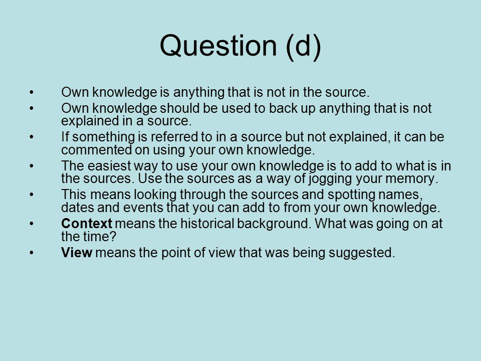 Question (d) Own knowledge is anything that is not in the source. Own knowledge should be used to back up anything that is not explained in a source.