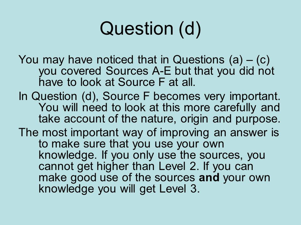 Question (d) You may have noticed that in Questions (a) – (c) you covered Sources A-E but that you did not have to look at Source F at all.