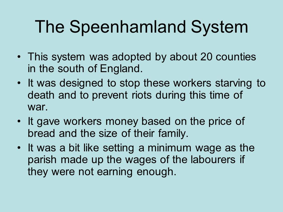 The Speenhamland System This system was adopted by about 20 counties in the south of England. It was designed to stop these workers starving to death