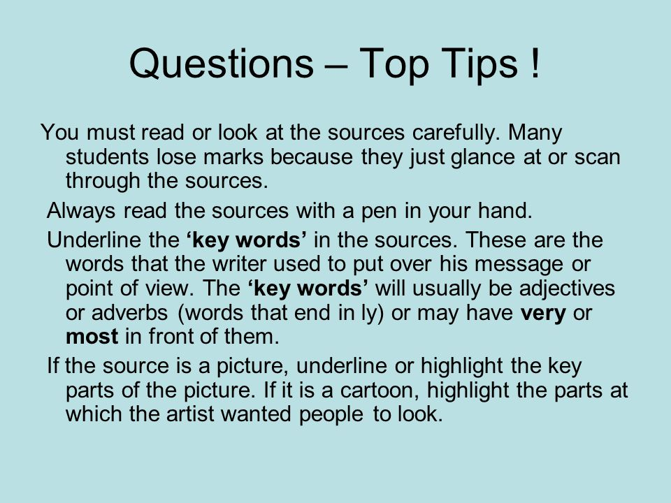 Questions – Top Tips ! You must read or look at the sources carefully. Many students lose marks because they just glance at or scan through the source
