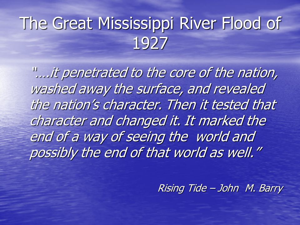 "The Great Mississippi River Flood of 1927 ""….it penetrated to the core of the nation, washed away the surface, and revealed the nation's character. Th"