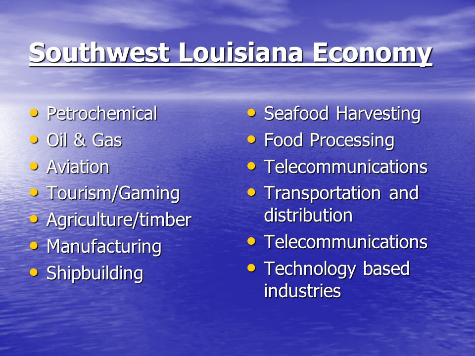 Southwest Louisiana Economy Petrochemical Petrochemical Oil & Gas Oil & Gas Aviation Aviation Tourism/Gaming Tourism/Gaming Agriculture/timber Agricul