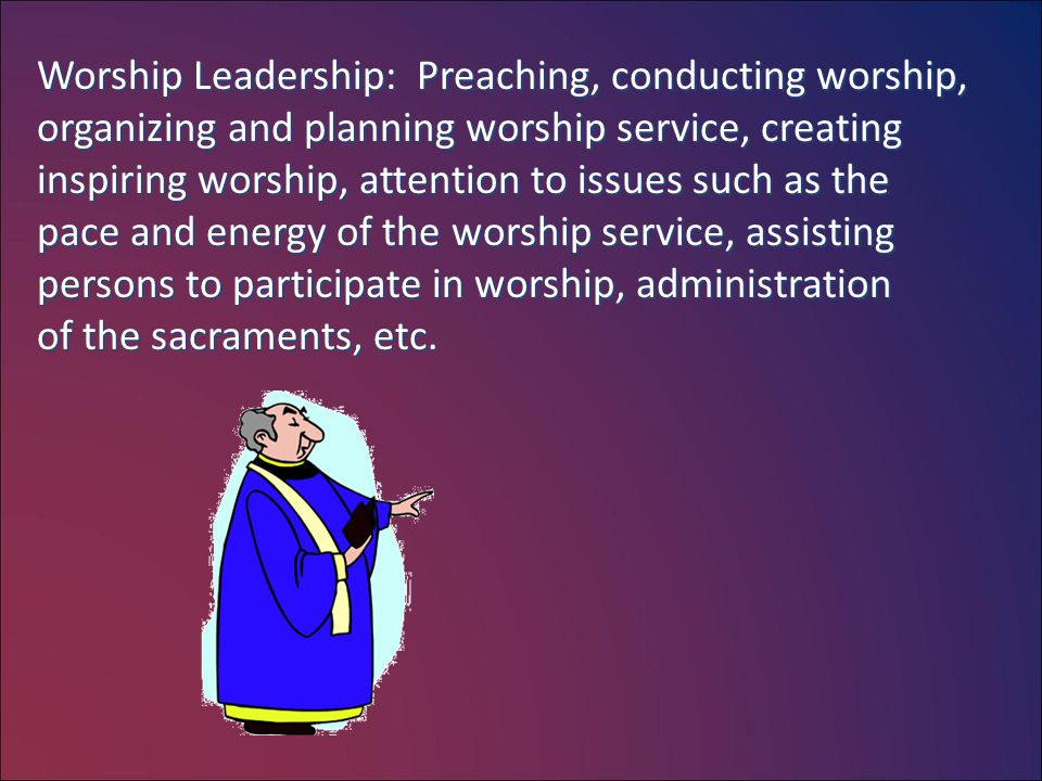 Worship Leadership: Preaching, conducting worship, organizing and planning worship service, creating inspiring worship, attention to issues such as th