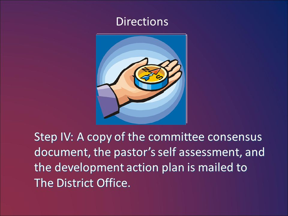 Directions Step IV: A copy of the committee consensus document, the pastor's self assessment, and the development action plan is mailed to The Distric