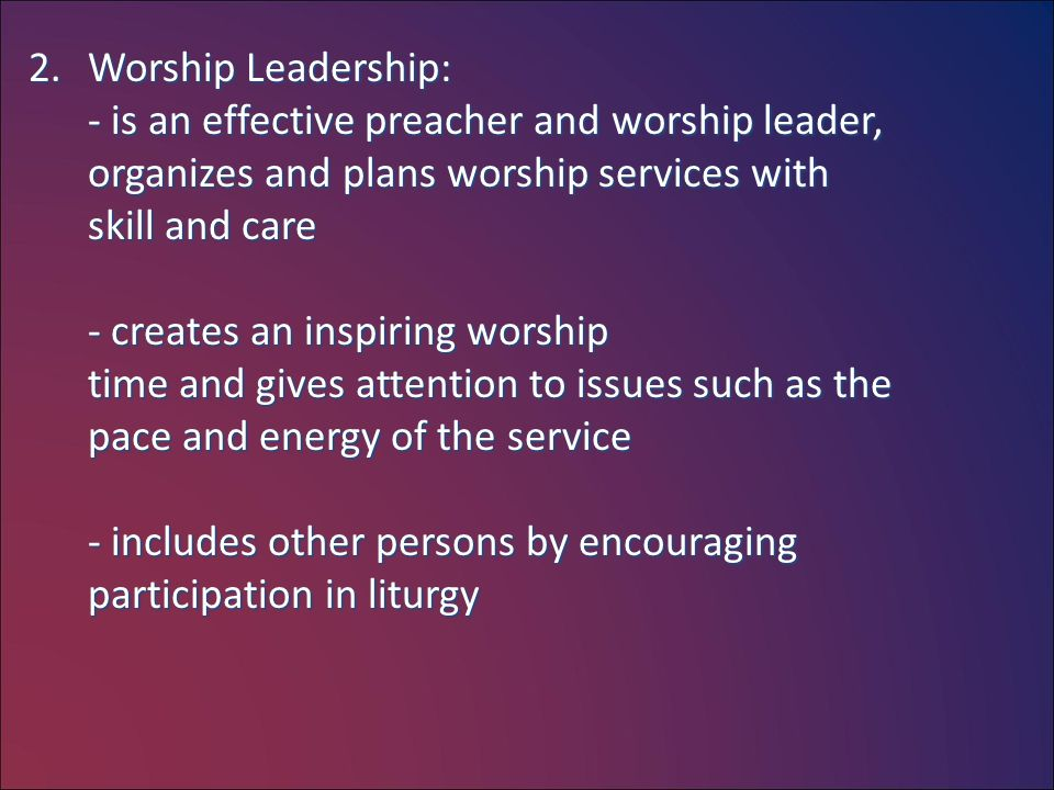 2.Worship Leadership: - is an effective preacher and worship leader, organizes and plans worship services with skill and care - creates an inspiring w