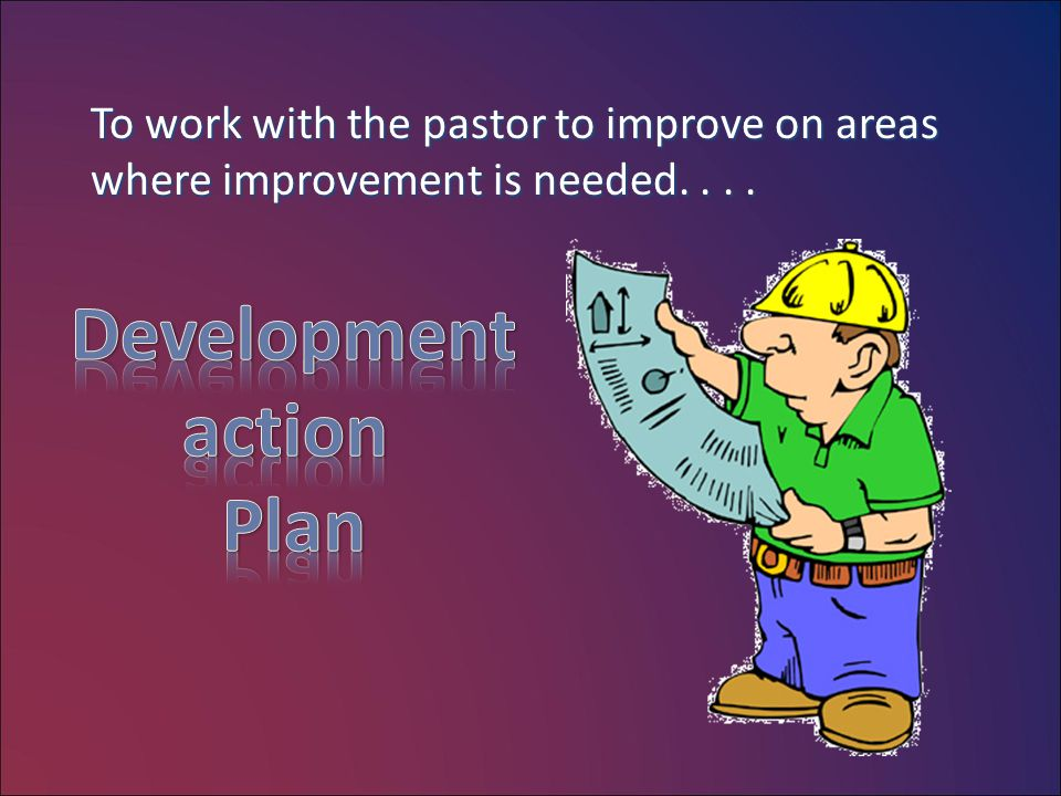 To work with the pastor to improve on areas where improvement is needed....