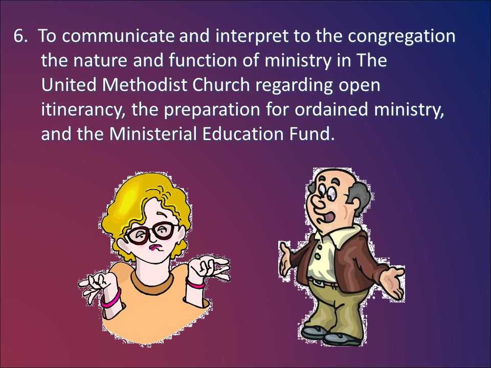 6. To communicate and interpret to the congregation the nature and function of ministry in The United Methodist Church regarding open itinerancy, the