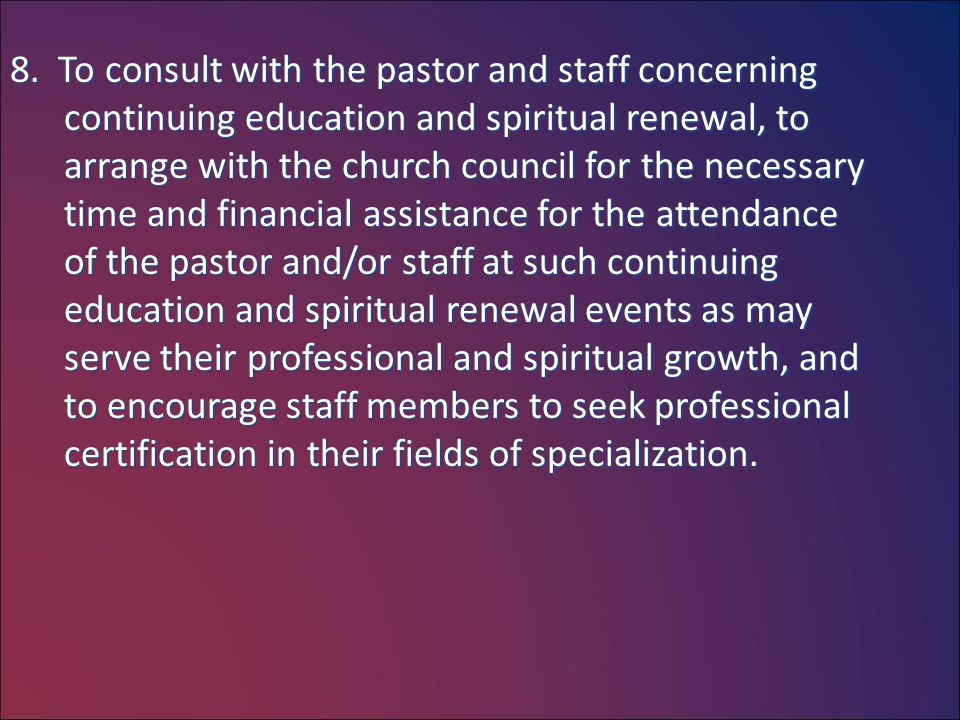 8. To consult with the pastor and staff concerning continuing education and spiritual renewal, to arrange with the church council for the necessary ti