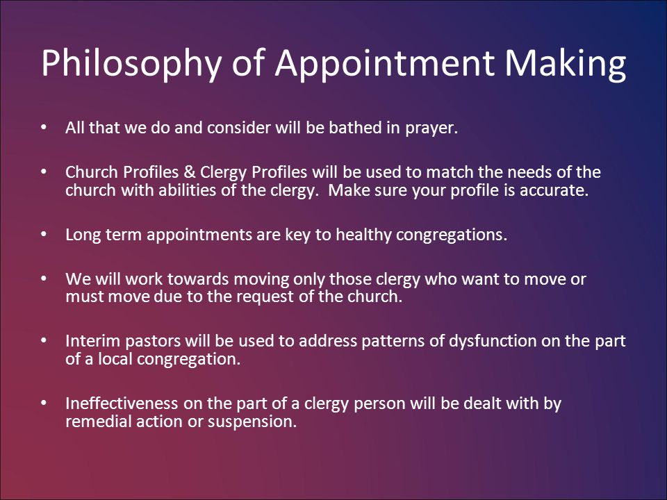 Philosophy of Appointment Making All that we do and consider will be bathed in prayer. Church Profiles & Clergy Profiles will be used to match the nee