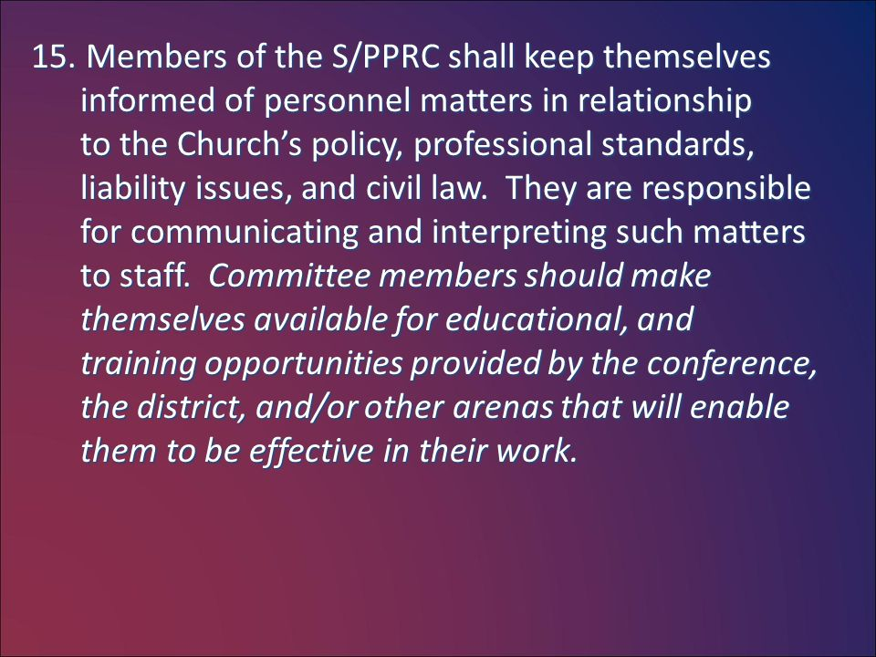 15. Members of the S/PPRC shall keep themselves informed of personnel matters in relationship to the Church's policy, professional standards, liabilit